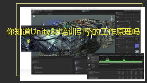 你知道Unity3d培训引擎的工作原理吗?